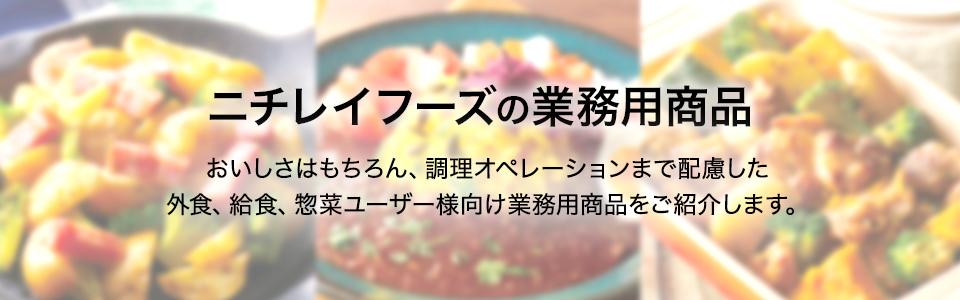 ニチレイフーズの業務用商品 おいしさはもちろん、調理オペレーションまで配慮した外食、給食、惣菜ユーザー様向け業務用商品をご紹介します。