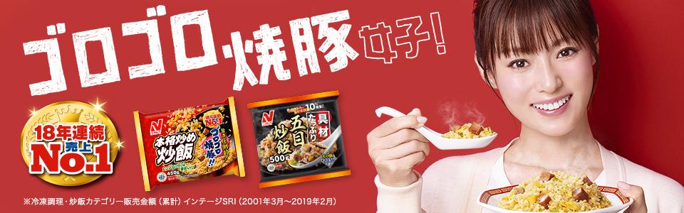 ゴロゴロ焼豚女子!18年連続売上No.1 ゴロゴロ焼豚がたまらない!※冷凍調理・炒飯カテゴリー販売金額(累計) インテージSRI(2001年~2019年2月) 深田恭子さん