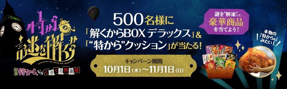 特からの謎を解くから 探偵特から® VS くろくろ怪盗団 500名様に「特からBOXデラックス」&「特からクッション」が当たる! キャンペーン期間10月1日(木)~11月1日(日) 謎を解凍して、豪華賞品を当てよう! 本物の「特から®」みたい!